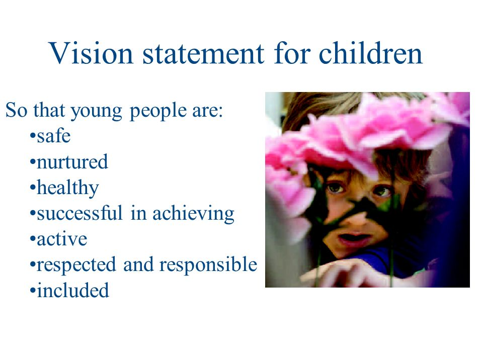 Vision statement for children So that young people are: safe nurtured healthy successful in achieving active respected and responsible included