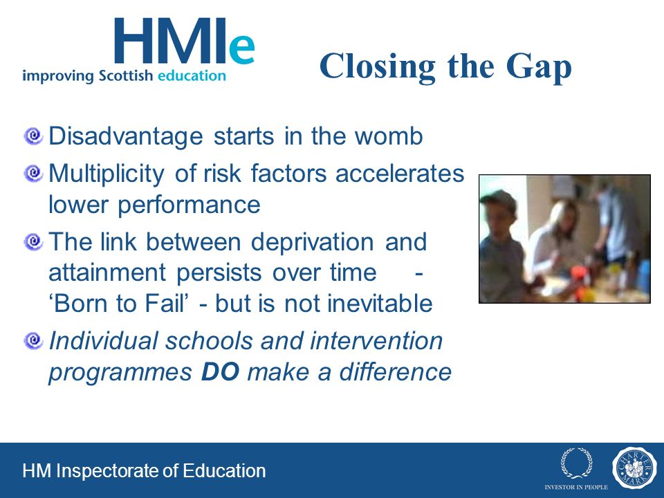 Closing the Gap Disadvantage starts in the womb Multiplicity of risk factors accelerates lower performance The link between deprivation and attainment persists over time - Born to Fail - but is not inevitable Individual schools and intervention programmes DO make a difference HM Inspectorate of Education
