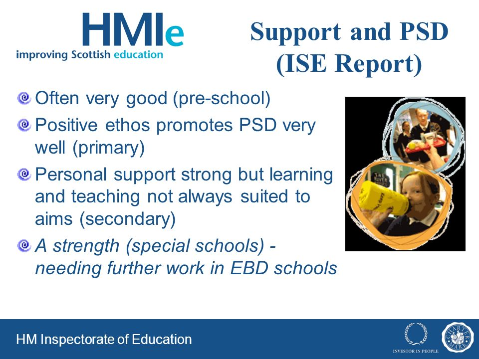 Support and PSD (ISE Report) Often very good (pre-school) Positive ethos promotes PSD very well (primary) Personal support strong but learning and teaching not always suited to aims (secondary) A strength (special schools) - needing further work in EBD schools HM Inspectorate of Education