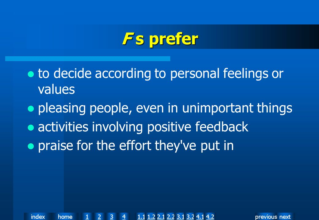 nextpreviousindexhome12341.12.11.22.23.13.24.14.2 F s prefer to decide according to personal feelings or values pleasing people, even in unimportant things activities involving positive feedback praise for the effort they ve put in