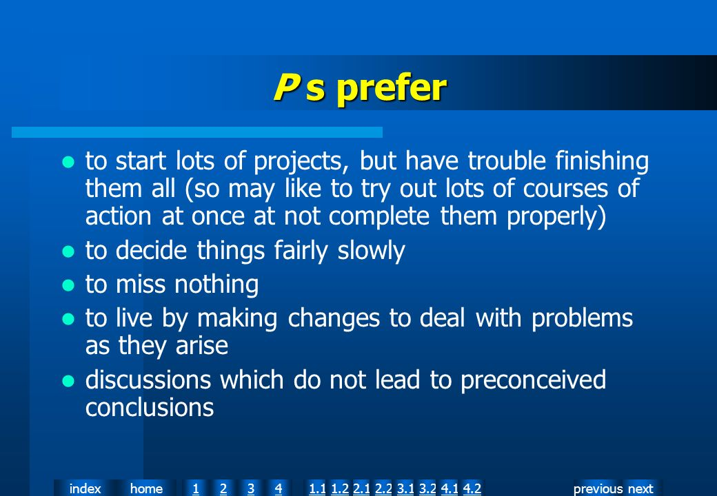nextpreviousindexhome12341.12.11.22.23.13.24.14.2 P s prefer to start lots of projects, but have trouble finishing them all (so may like to try out lots of courses of action at once at not complete them properly) to decide things fairly slowly to miss nothing to live by making changes to deal with problems as they arise discussions which do not lead to preconceived conclusions