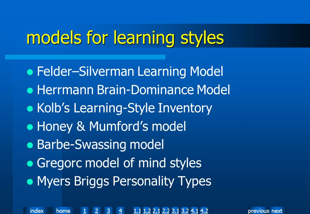nextpreviousindexhome12341.12.11.22.23.13.24.14.2 models for learning styles Felder–Silverman Learning Model Herrmann Brain-Dominance Model Kolbs Learning-Style Inventory Honey & Mumfords model Barbe-Swassing model Gregorc model of mind styles Myers Briggs Personality Types