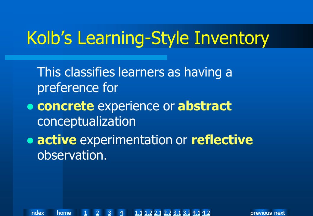 nextpreviousindexhome12341.12.11.22.23.13.24.14.2 Kolbs Learning-Style Inventory This classifies learners as having a preference for concrete experience or abstract conceptualization active experimentation or reflective observation.