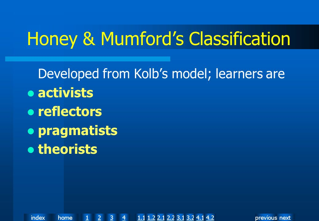 nextpreviousindexhome12341.12.11.22.23.13.24.14.2 Honey & Mumfords Classification Developed from Kolbs model; learners are activists reflectors pragmatists theorists