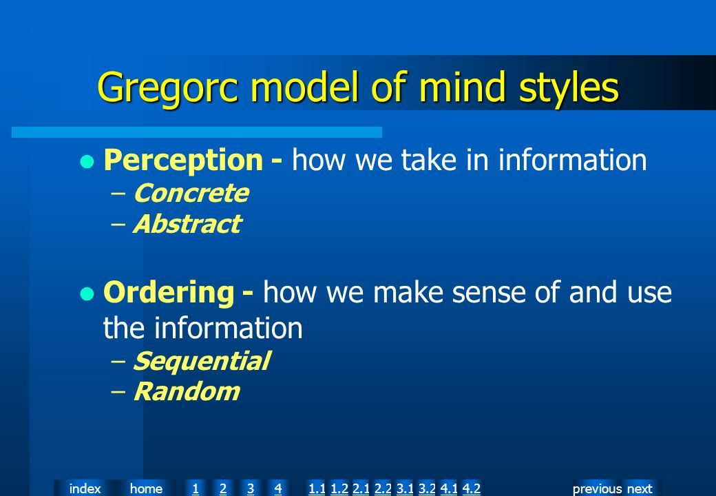 nextpreviousindexhome12341.12.11.22.23.13.24.14.2 Perception - how we take in information –Concrete –Abstract Ordering - how we make sense of and use the information –Sequential –Random Gregorc model of mind styles