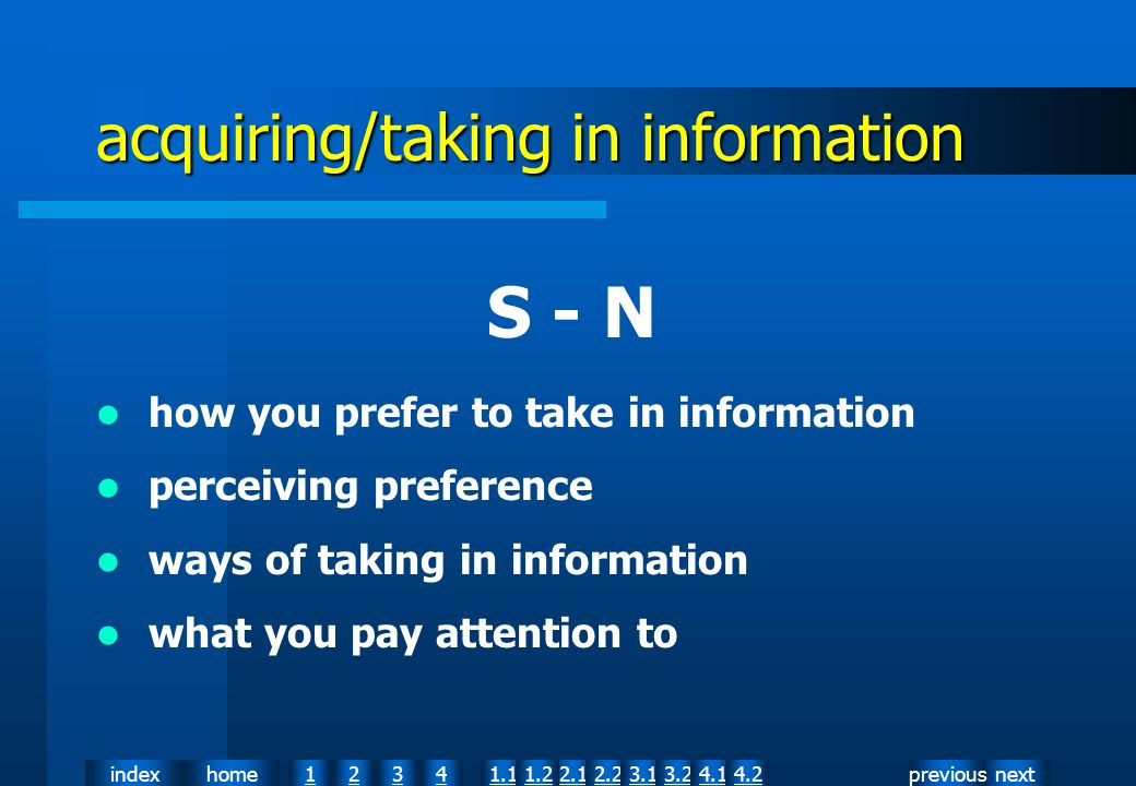 nextpreviousindexhome12341.12.11.22.23.13.24.14.2 acquiring/taking in information S - N how you prefer to take in information perceiving preference ways of taking in information what you pay attention to