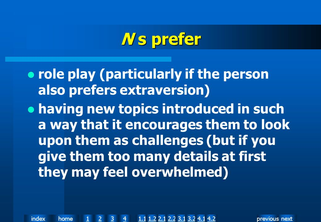 nextpreviousindexhome12341.12.11.22.23.13.24.14.2 N s prefer role play (particularly if the person also prefers extraversion) having new topics introduced in such a way that it encourages them to look upon them as challenges (but if you give them too many details at first they may feel overwhelmed)