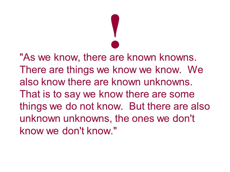 As we know, there are known knowns. There are things we know we know.