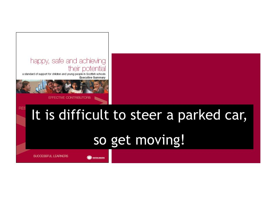 It is difficult to steer a parked car, so get moving!