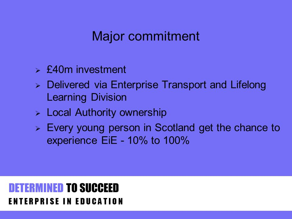Major commitment £40m investment Delivered via Enterprise Transport and Lifelong Learning Division Local Authority ownership Every young person in Scotland get the chance to experience EiE - 10% to 100% E N T E R P R I S E I N E D U C A T I O N DETERMINED TO SUCCEED