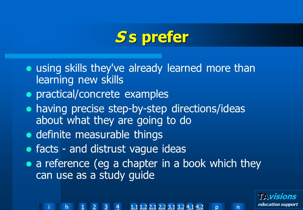 npih12341.12.11.22.23.13.24.14.2 TA TAvisions education support S s prefer using skills they ve already learned more than learning new skills practical/concrete examples having precise step-by-step directions/ideas about what they are going to do definite measurable things facts and distrust vague ideas a reference (eg a chapter in a book which they can use as a study guide