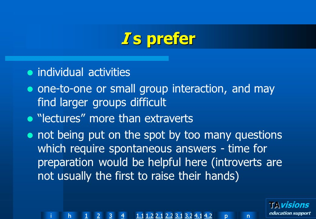 npih12341.12.11.22.23.13.24.14.2 TA TAvisions education support I s prefer individual activities one-to-one or small group interaction, and may find larger groups difficult lectures more than extraverts not being put on the spot by too many questions which require spontaneous answers time for preparation would be helpful here (introverts are not usually the first to raise their hands)