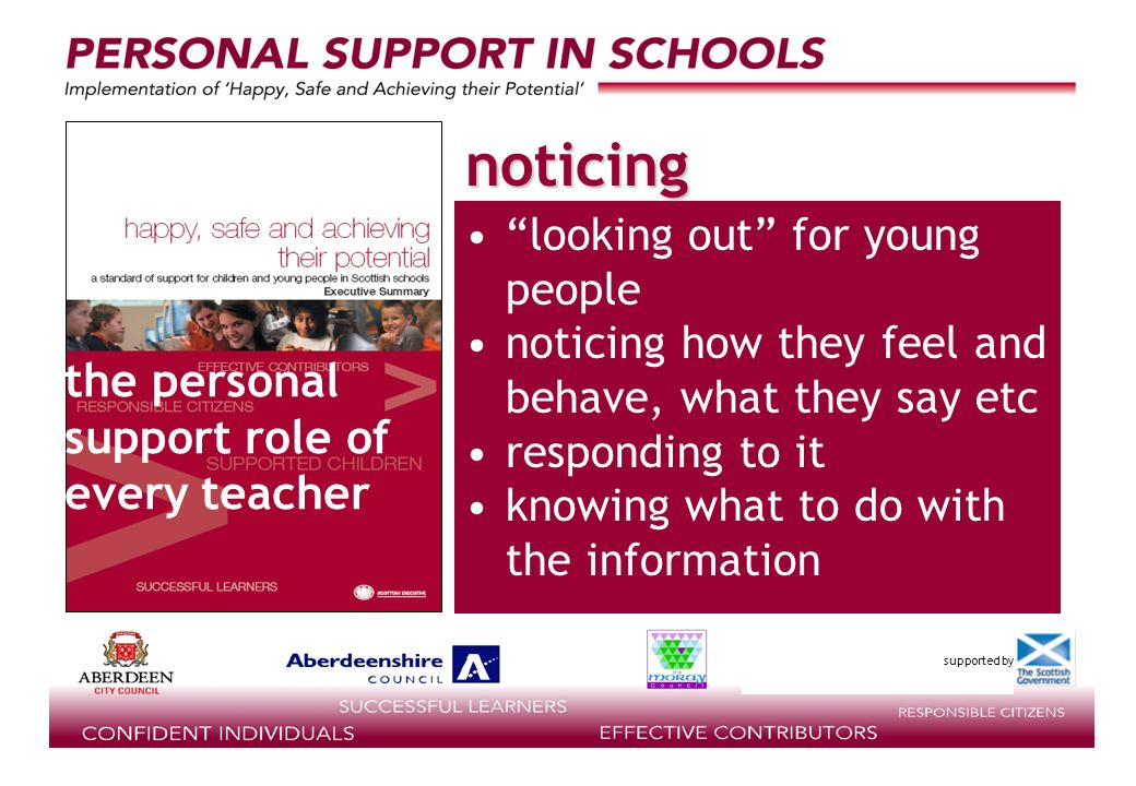 supported by looking out for young people noticing how they feel and behave, what they say etc responding to it knowing what to do with the information the personal support role of every teacher noticing
