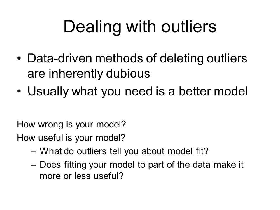 Dealing with outliers Data-driven methods of deleting outliers are inherently dubious Usually what you need is a better model How wrong is your model.