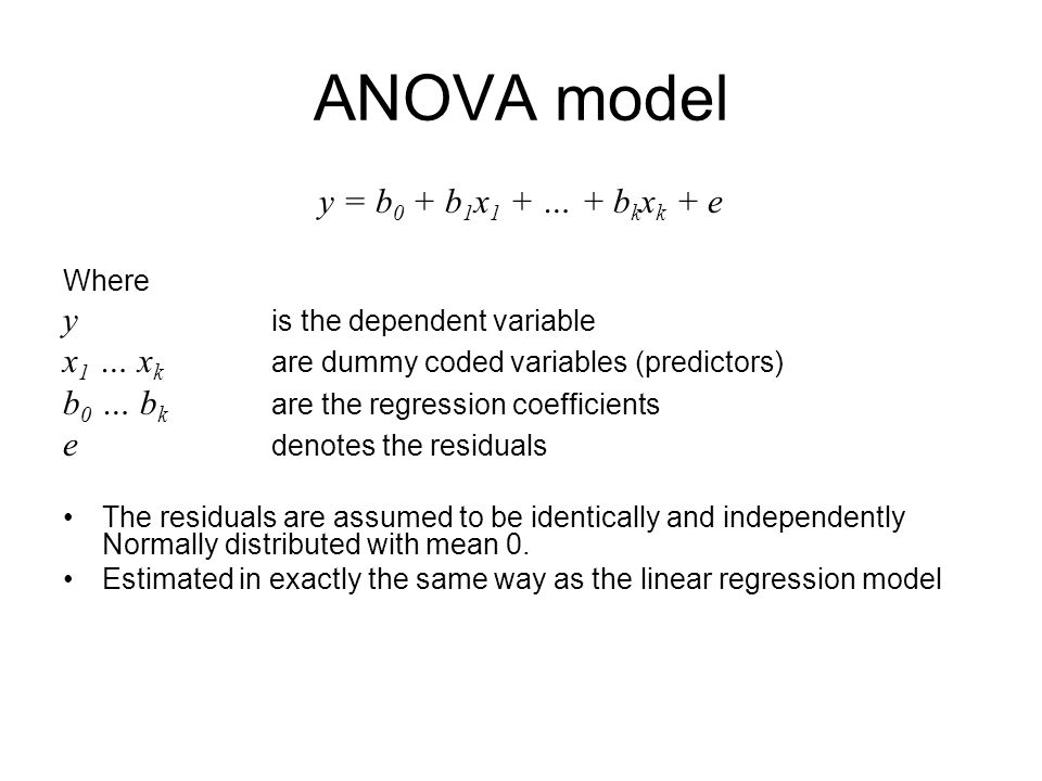 ANOVA model y = b 0 + b 1 x 1 + … + b k x k + e Where y is the dependent variable x 1 … x k are dummy coded variables (predictors) b 0 … b k are the regression coefficients e denotes the residuals The residuals are assumed to be identically and independently Normally distributed with mean 0.