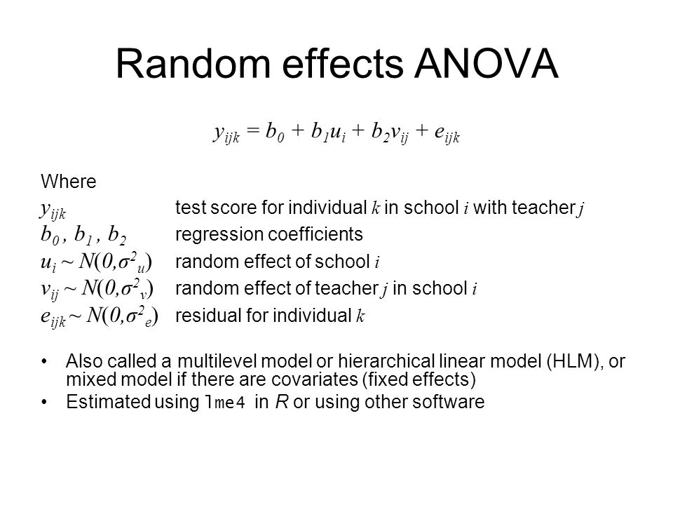 Random effects ANOVA y ijk = b 0 + b 1 u i + b 2 v ij + e ijk Where y ijk test score for individual k in school i with teacher j b 0, b 1, b 2 regression coefficients u i ~ N(0,σ 2 u ) random effect of school i v ij ~ N(0,σ 2 v ) random effect of teacher j in school i e ijk ~ N(0,σ 2 e ) residual for individual k Also called a multilevel model or hierarchical linear model (HLM), or mixed model if there are covariates (fixed effects) Estimated using lme4 in R or using other software