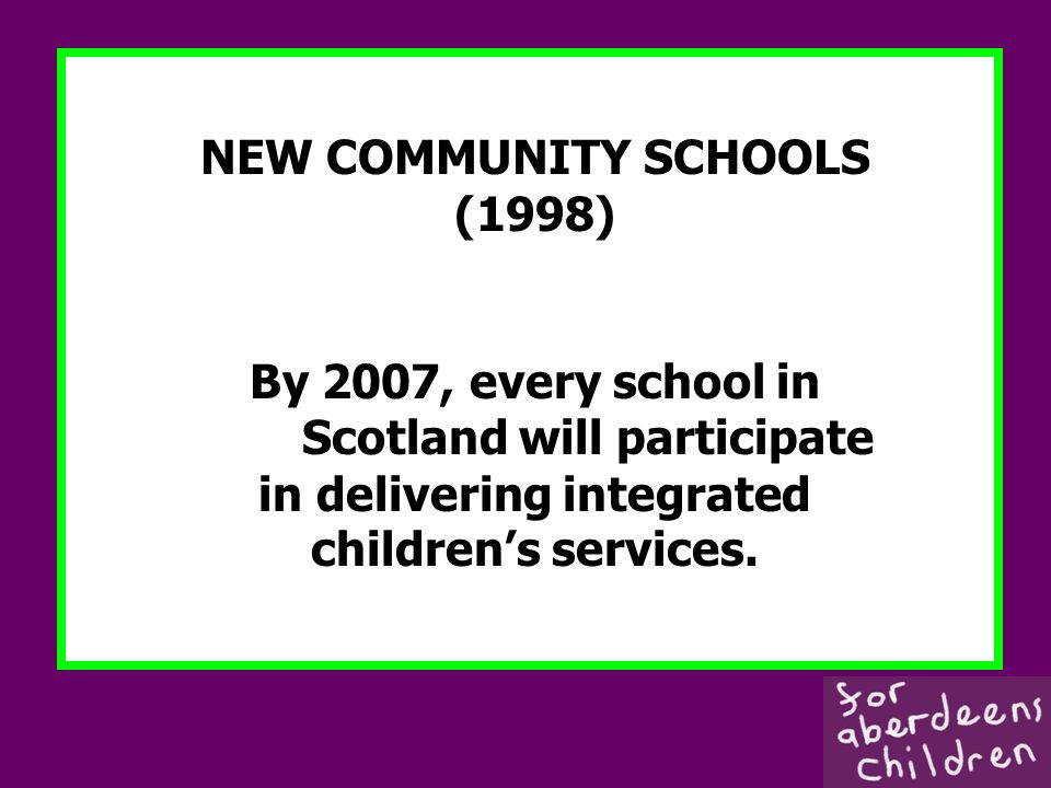 NEW COMMUNITY SCHOOLS (1998) By 2007, every school in Scotland will participate in delivering integrated childrens services.