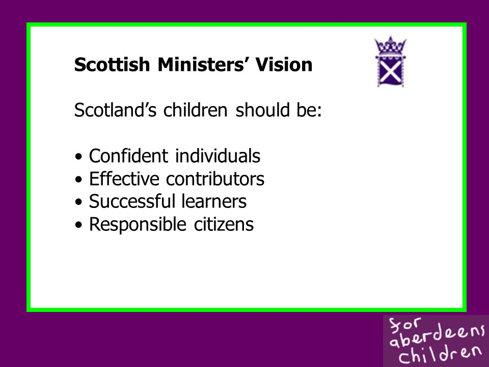Scottish Ministers Vision Scotlands children should be: Confident individuals Effective contributors Successful learners Responsible citizens