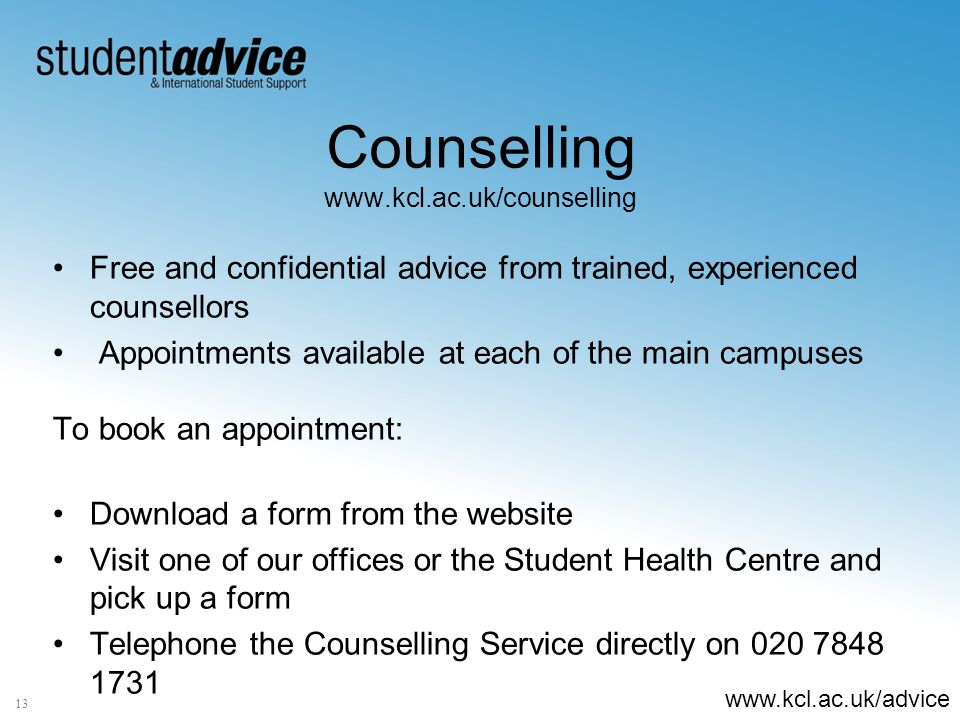 www.kcl.ac.uk/advice Counselling www.kcl.ac.uk/counselling Free and confidential advice from trained, experienced counsellors Appointments available at each of the main campuses To book an appointment: Download a form from the website Visit one of our offices or the Student Health Centre and pick up a form Telephone the Counselling Service directly on 020 7848 1731 13