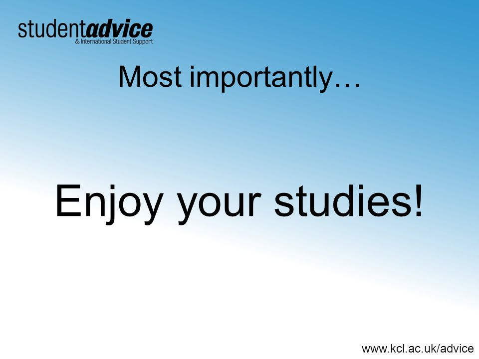 www.kcl.ac.uk/advice Most importantly… Enjoy your studies!