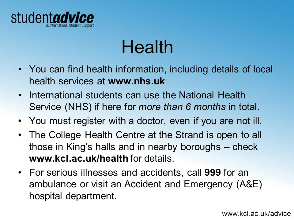 www.kcl.ac.uk/advice Health You can find health information, including details of local health services at www.nhs.uk International students can use the National Health Service (NHS) if here for more than 6 months in total.