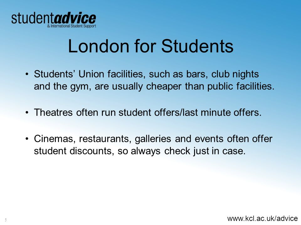 www.kcl.ac.uk/advice 5 London for Students Students Union facilities, such as bars, club nights and the gym, are usually cheaper than public facilities.