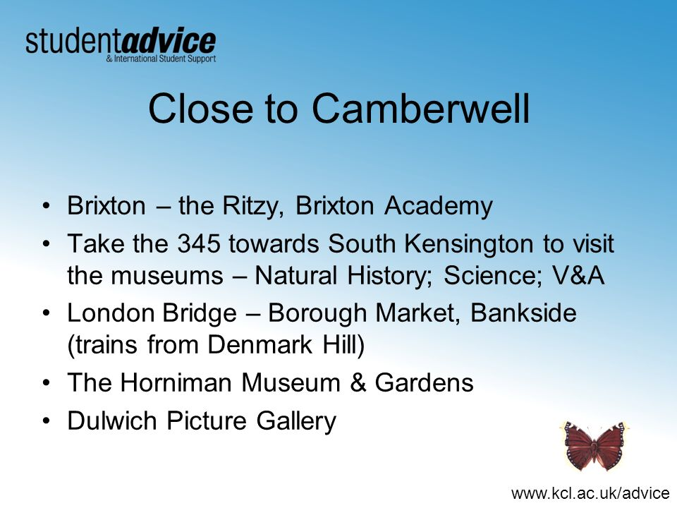 www.kcl.ac.uk/advice Close to Camberwell Brixton – the Ritzy, Brixton Academy Take the 345 towards South Kensington to visit the museums – Natural History; Science; V&A London Bridge – Borough Market, Bankside (trains from Denmark Hill) The Horniman Museum & Gardens Dulwich Picture Gallery