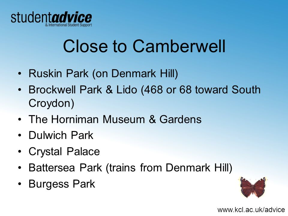 www.kcl.ac.uk/advice Close to Camberwell Ruskin Park (on Denmark Hill) Brockwell Park & Lido (468 or 68 toward South Croydon) The Horniman Museum & Gardens Dulwich Park Crystal Palace Battersea Park (trains from Denmark Hill) Burgess Park