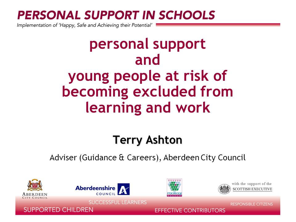 with the support of the personal support and young people at risk of becoming excluded from learning and work Terry Ashton Adviser (Guidance & Careers), Aberdeen City Council