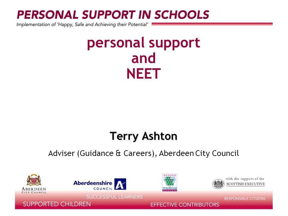 with the support of the personal support and NEET becoming excluded from learning and work Terry Ashton Adviser (Guidance & Careers), Aberdeen City Council