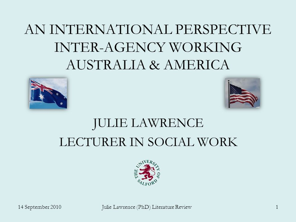 AN INTERNATIONAL PERSPECTIVE INTER-AGENCY WORKING AUSTRALIA & AMERICA JULIE LAWRENCE LECTURER IN SOCIAL WORK 14 September 2010 Julie Lawrence (PhD) Literature Review 1