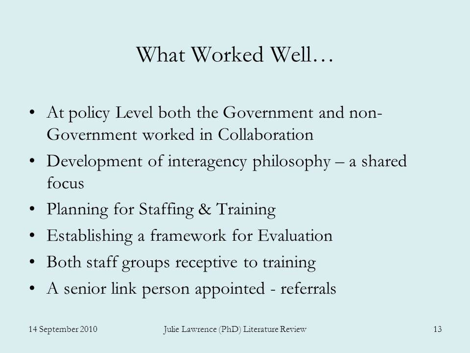 What Worked Well… At policy Level both the Government and non- Government worked in Collaboration Development of interagency philosophy – a shared focus Planning for Staffing & Training Establishing a framework for Evaluation Both staff groups receptive to training A senior link person appointed - referrals 14 September 2010Julie Lawrence (PhD) Literature Review13