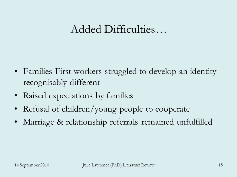 Added Difficulties… Families First workers struggled to develop an identity recognisably different Raised expectations by families Refusal of children/young people to cooperate Marriage & relationship referrals remained unfulfilled 14 September 2010Julie Lawrence (PhD) Literature Review15