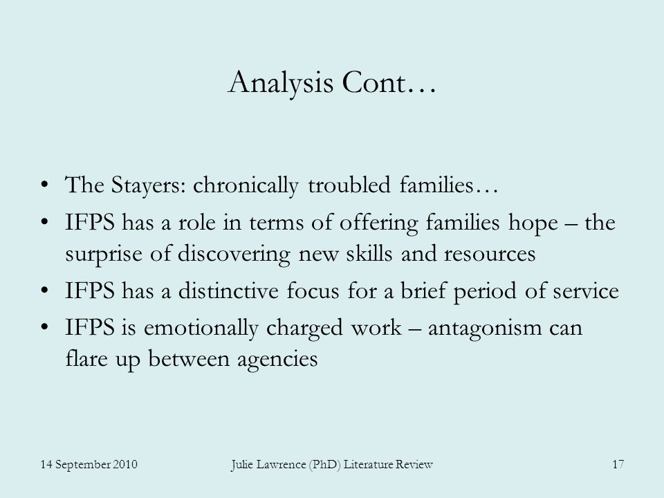 Analysis Cont… The Stayers: chronically troubled families… IFPS has a role in terms of offering families hope – the surprise of discovering new skills and resources IFPS has a distinctive focus for a brief period of service IFPS is emotionally charged work – antagonism can flare up between agencies 14 September 2010Julie Lawrence (PhD) Literature Review17