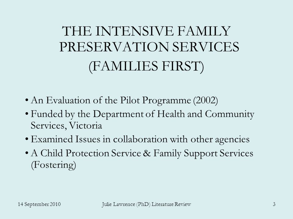 THE INTENSIVE FAMILY PRESERVATION SERVICES (FAMILIES FIRST) An Evaluation of the Pilot Programme (2002) Funded by the Department of Health and Community Services, Victoria Examined Issues in collaboration with other agencies A Child Protection Service & Family Support Services (Fostering) 14 September 2010Julie Lawrence (PhD) Literature Review3