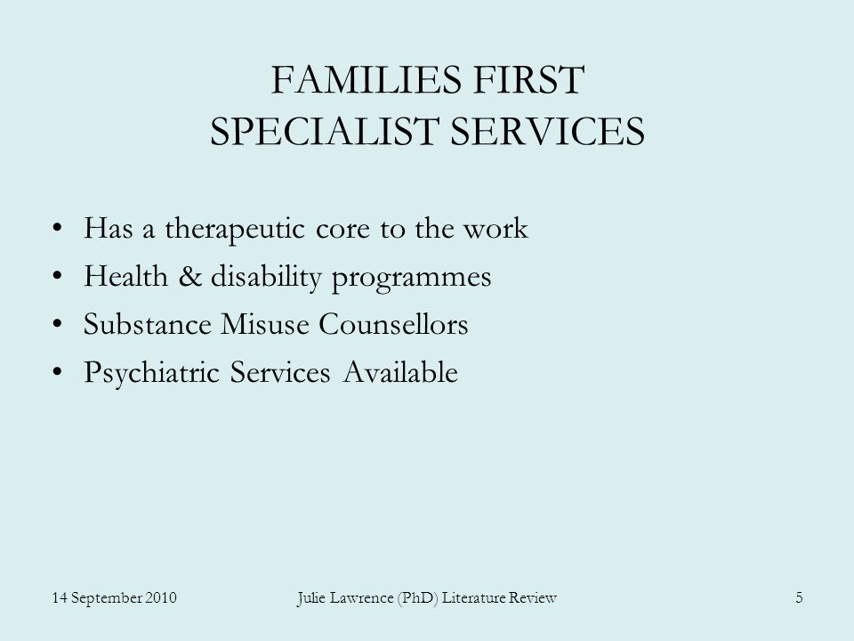 FAMILIES FIRST SPECIALIST SERVICES Has a therapeutic core to the work Health & disability programmes Substance Misuse Counsellors Psychiatric Services Available 14 September 2010Julie Lawrence (PhD) Literature Review5
