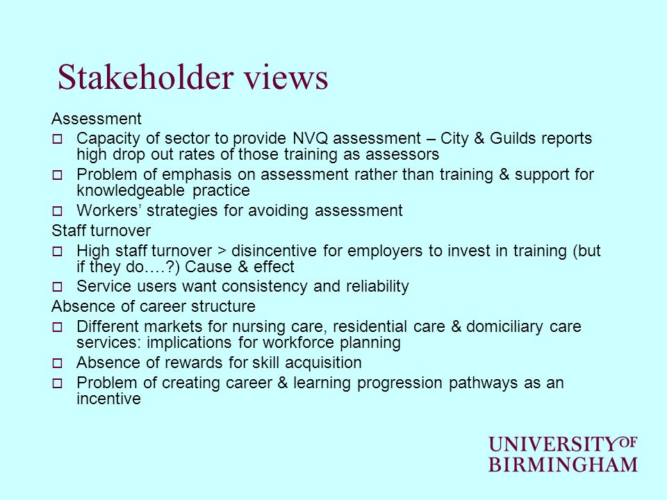 Stakeholder views Assessment Capacity of sector to provide NVQ assessment – City & Guilds reports high drop out rates of those training as assessors Problem of emphasis on assessment rather than training & support for knowledgeable practice Workers strategies for avoiding assessment Staff turnover High staff turnover > disincentive for employers to invest in training (but if they do…. ) Cause & effect Service users want consistency and reliability Absence of career structure Different markets for nursing care, residential care & domiciliary care services: implications for workforce planning Absence of rewards for skill acquisition Problem of creating career & learning progression pathways as an incentive