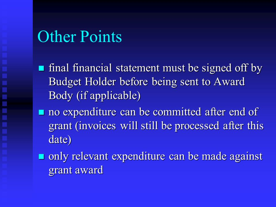 Other Points final financial statement must be signed off by Budget Holder before being sent to Award Body (if applicable) final financial statement must be signed off by Budget Holder before being sent to Award Body (if applicable) no expenditure can be committed after end of grant (invoices will still be processed after this date) no expenditure can be committed after end of grant (invoices will still be processed after this date) only relevant expenditure can be made against grant award only relevant expenditure can be made against grant award
