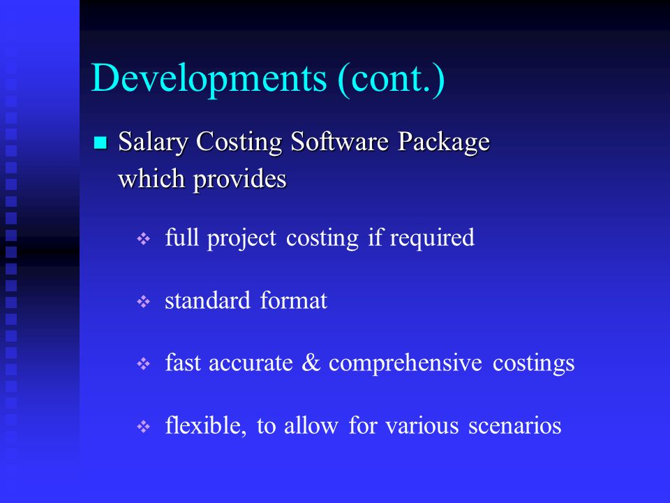 Developments (cont.) Salary Costing Software Package Salary Costing Software Package which provides full project costing if required standard format fast accurate & comprehensive costings flexible, to allow for various scenarios