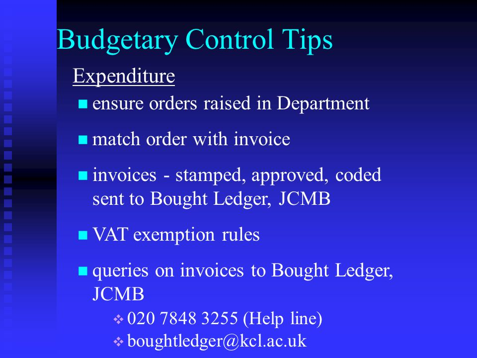 Budgetary Control Tips Expenditure ensure orders raised in Department match order with invoice invoices - stamped, approved, coded sent to Bought Ledger, JCMB VAT exemption rules queries on invoices to Bought Ledger, JCMB 020 7848 3255 (Help line) boughtledger@kcl.ac.uk