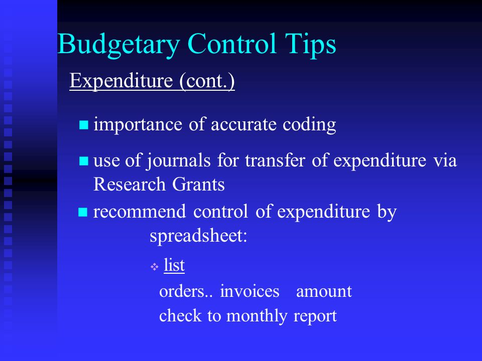 Budgetary Control Tips Expenditure (cont.) importance of accurate coding use of journals for transfer of expenditure via Research Grants recommend control of expenditure by spreadsheet: list orders..