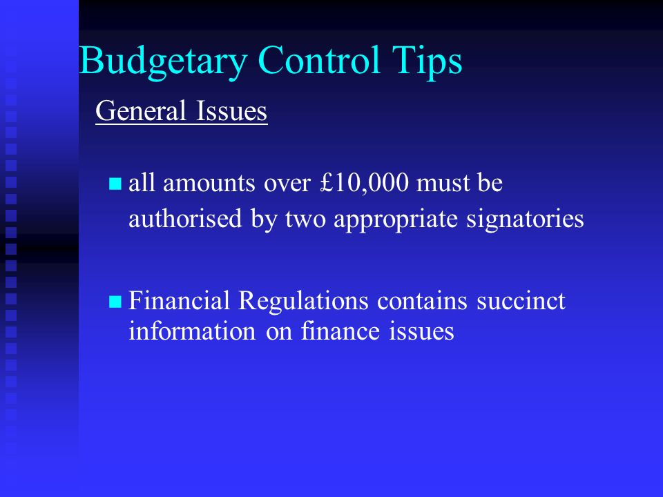 Budgetary Control Tips General Issues all amounts over £10,000 must be authorised by two appropriate signatories Financial Regulations contains succinct information on finance issues