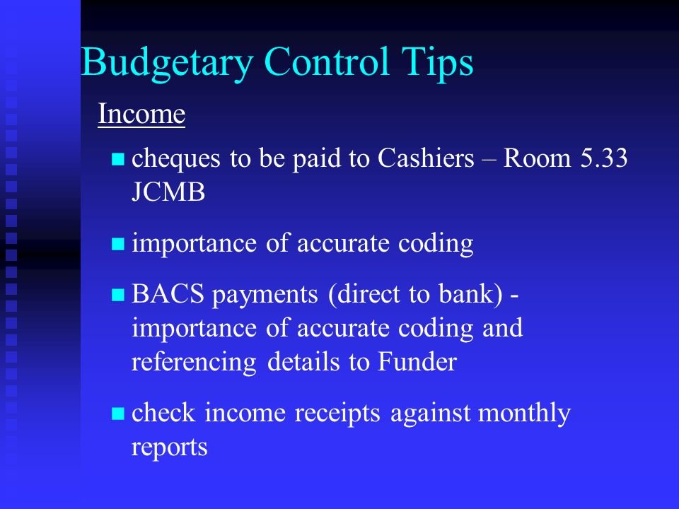 Budgetary Control Tips Income cheques to be paid to Cashiers – Room 5.33 JCMB importance of accurate coding BACS payments (direct to bank) - importance of accurate coding and referencing details to Funder check income receipts against monthly reports