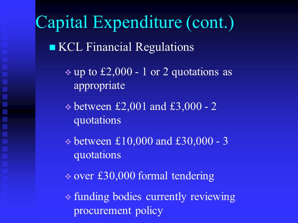 Capital Expenditure (cont.) KCL Financial Regulations up to £2,000 - 1 or 2 quotations as appropriate between £2,001 and £3,000 - 2 quotations between £10,000 and £30,000 - 3 quotations over £30,000 formal tendering funding bodies currently reviewing procurement policy