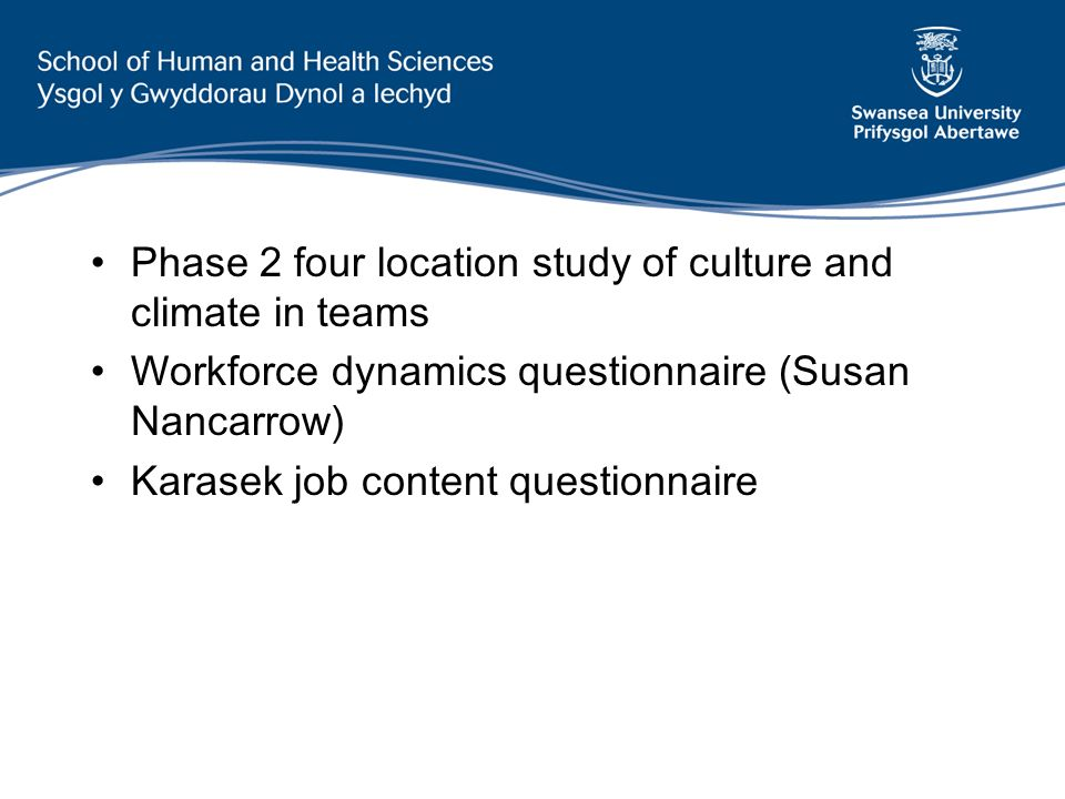 Phase 2 four location study of culture and climate in teams Workforce dynamics questionnaire (Susan Nancarrow) Karasek job content questionnaire