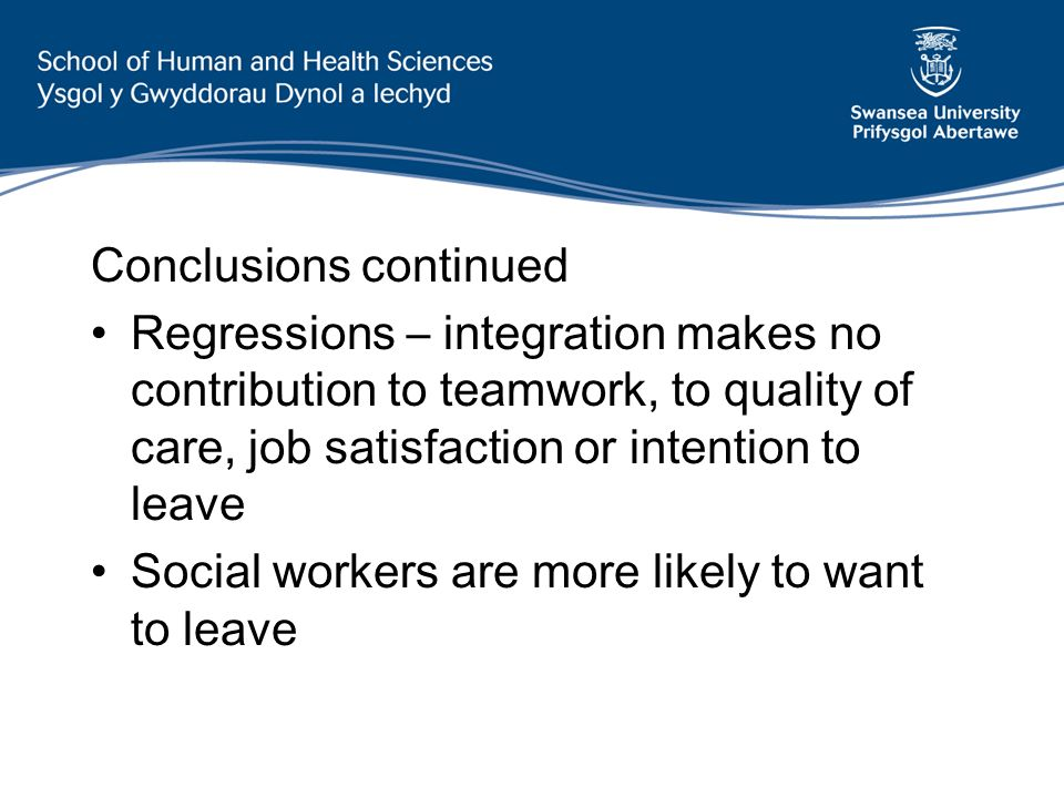 Conclusions continued Regressions – integration makes no contribution to teamwork, to quality of care, job satisfaction or intention to leave Social workers are more likely to want to leave