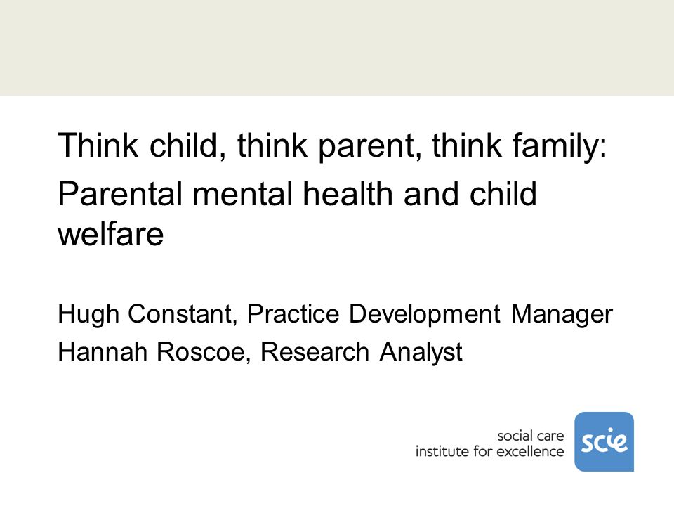 Think child, think parent, think family: Parental mental health and child welfare Hugh Constant, Practice Development Manager Hannah Roscoe, Research Analyst