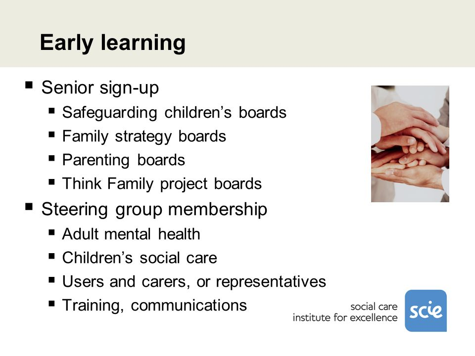 Early learning Senior sign-up Safeguarding childrens boards Family strategy boards Parenting boards Think Family project boards Steering group membership Adult mental health Childrens social care Users and carers, or representatives Training, communications