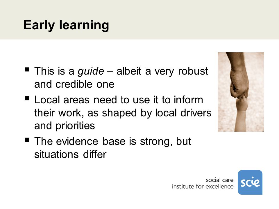 Early learning This is a guide – albeit a very robust and credible one Local areas need to use it to inform their work, as shaped by local drivers and priorities The evidence base is strong, but situations differ