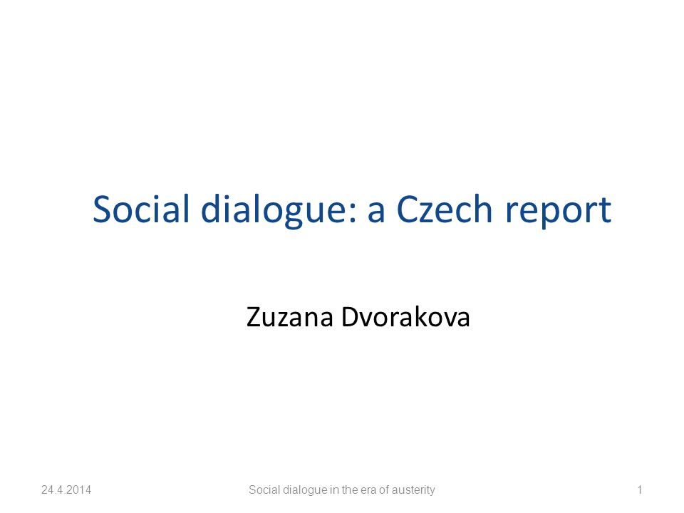 24.4.2014Social dialogue in the era of austerity1 Social dialogue: a Czech report Zuzana Dvorakova